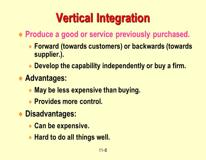 Vertical Integration Produce a good or service previously purchased.