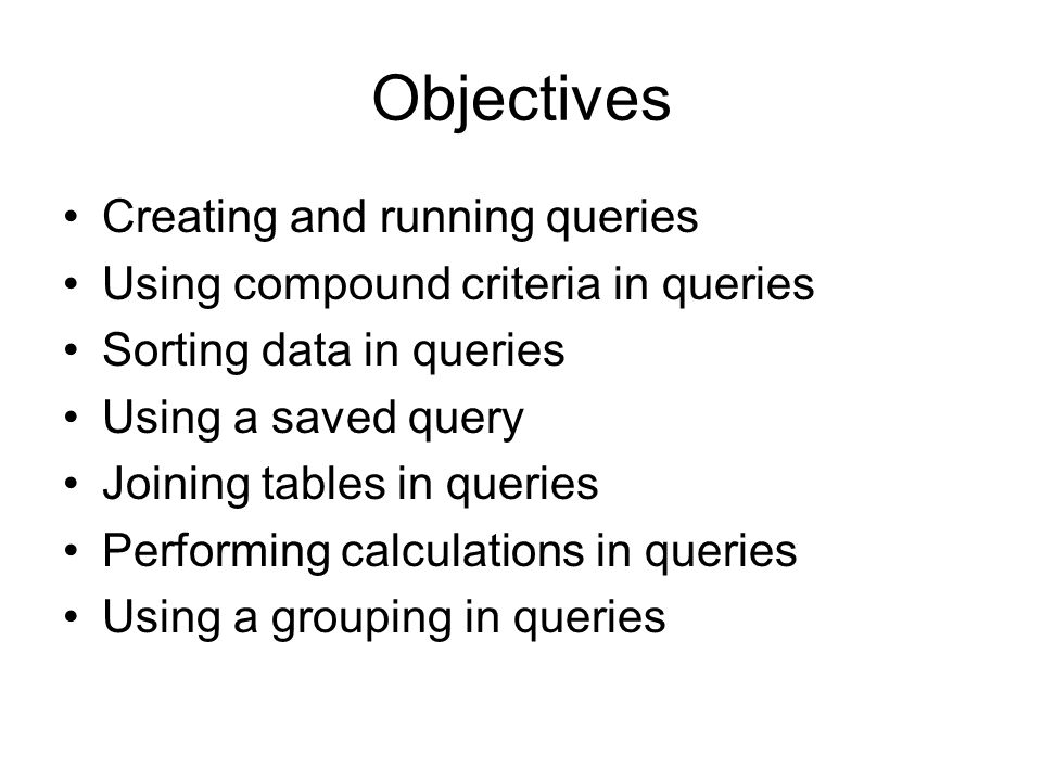 Objectives Creating and running queries