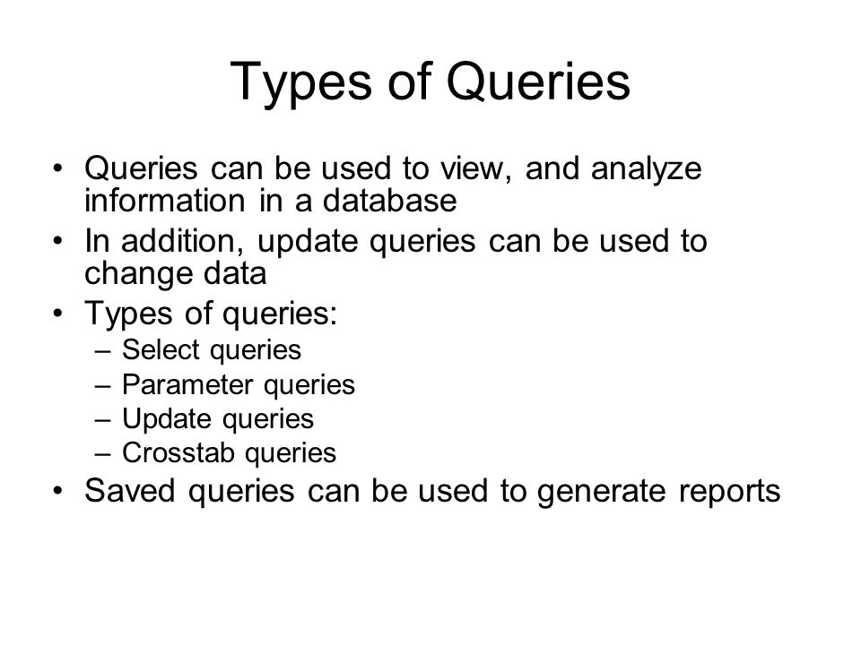 Types of Queries Queries can be used to view, and analyze information in a database. In addition, update queries can be used to change data.