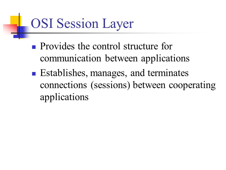 OSI Session Layer Provides the control structure for communication between applications.
