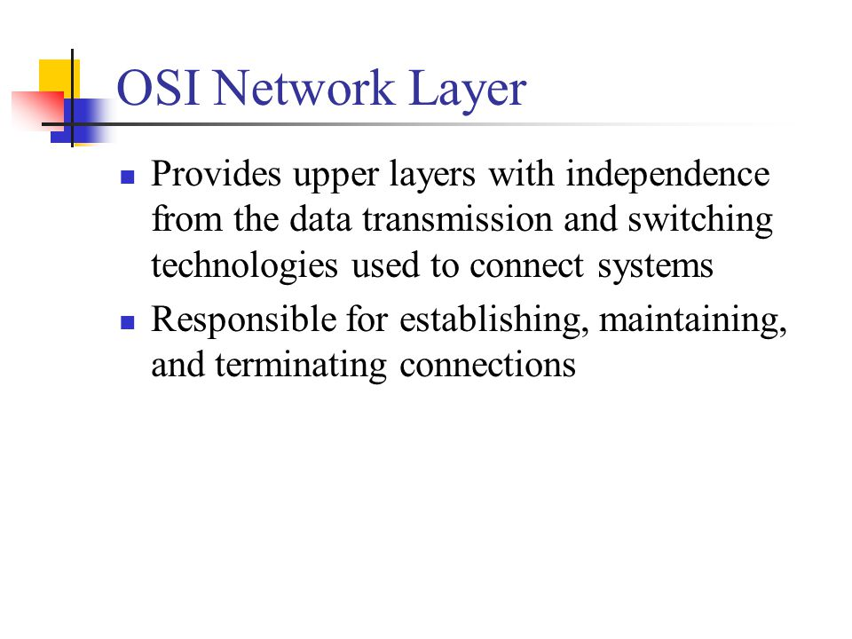 OSI Network Layer Provides upper layers with independence from the data transmission and switching technologies used to connect systems.