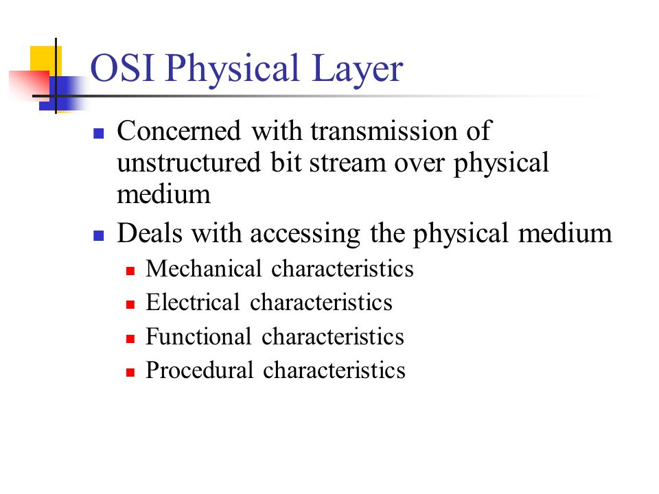 OSI Physical Layer Concerned with transmission of unstructured bit stream over physical medium. Deals with accessing the physical medium.