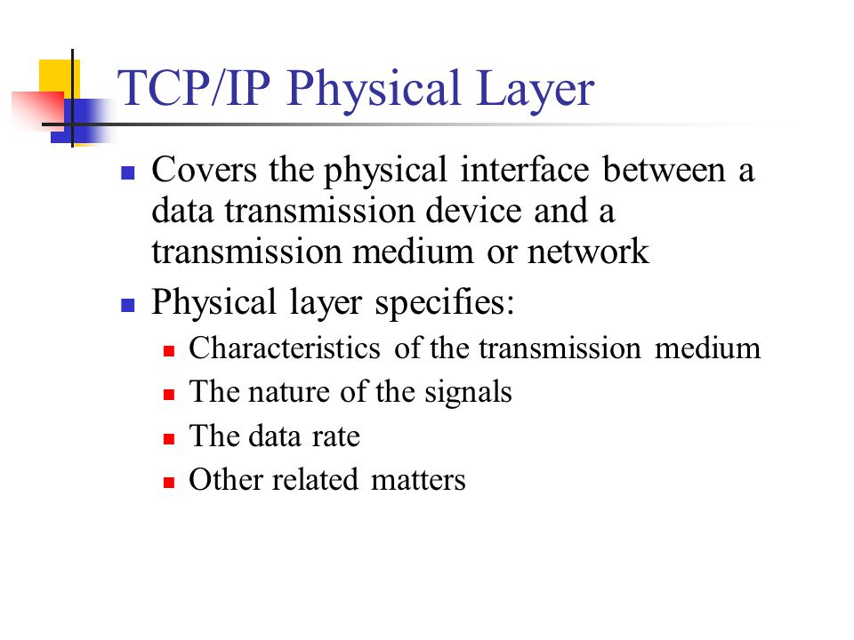 TCP/IP Physical Layer Covers the physical interface between a data transmission device and a transmission medium or network.