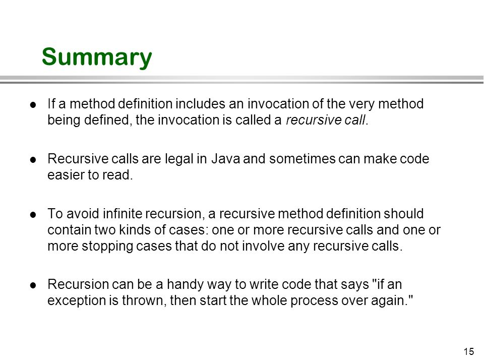 Summary If a method definition includes an invocation of the very method being defined, the invocation is called a recursive call.