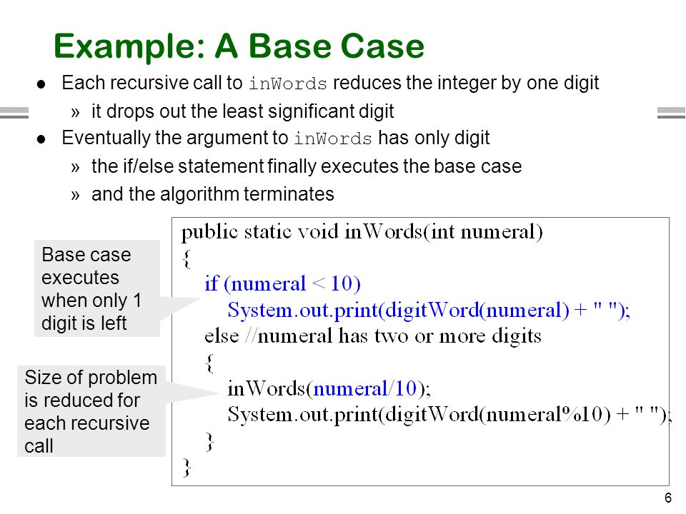 Example: A Base Case Each recursive call to inWords reduces the integer by one digit. it drops out the least significant digit.