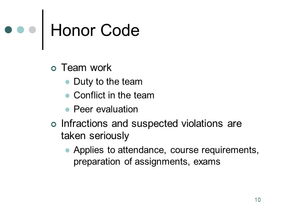 Honor Code Team work. Duty to the team. Conflict in the team. Peer evaluation. Infractions and suspected violations are taken seriously.