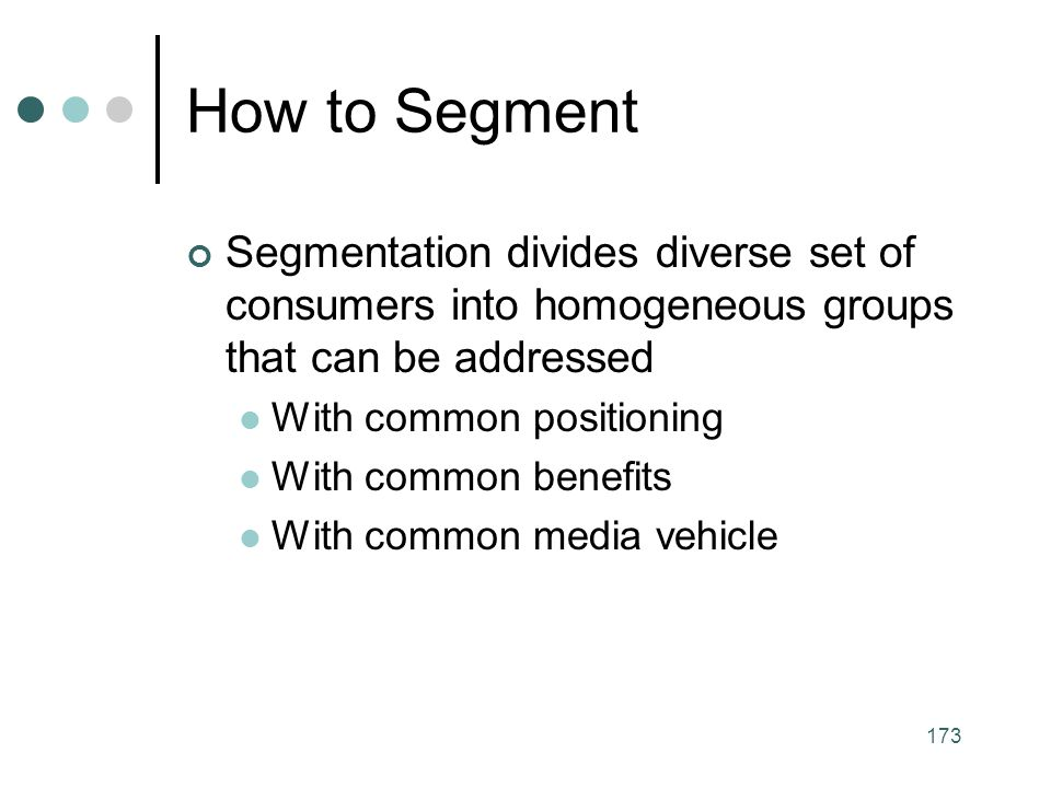 How to Segment Segmentation divides diverse set of consumers into homogeneous groups that can be addressed.