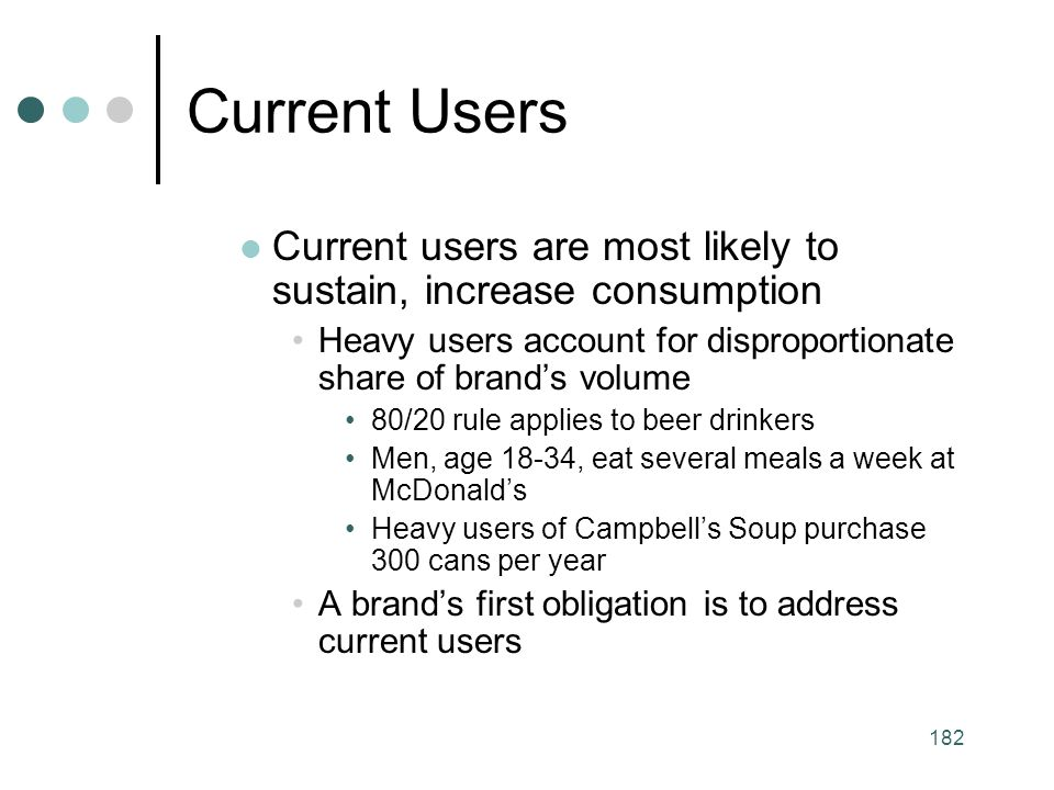 Current Users Current users are most likely to sustain, increase consumption. Heavy users account for disproportionate share of brand's volume.