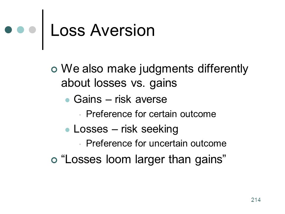 Loss Aversion We also make judgments differently about losses vs. gains. Gains – risk averse. Preference for certain outcome.