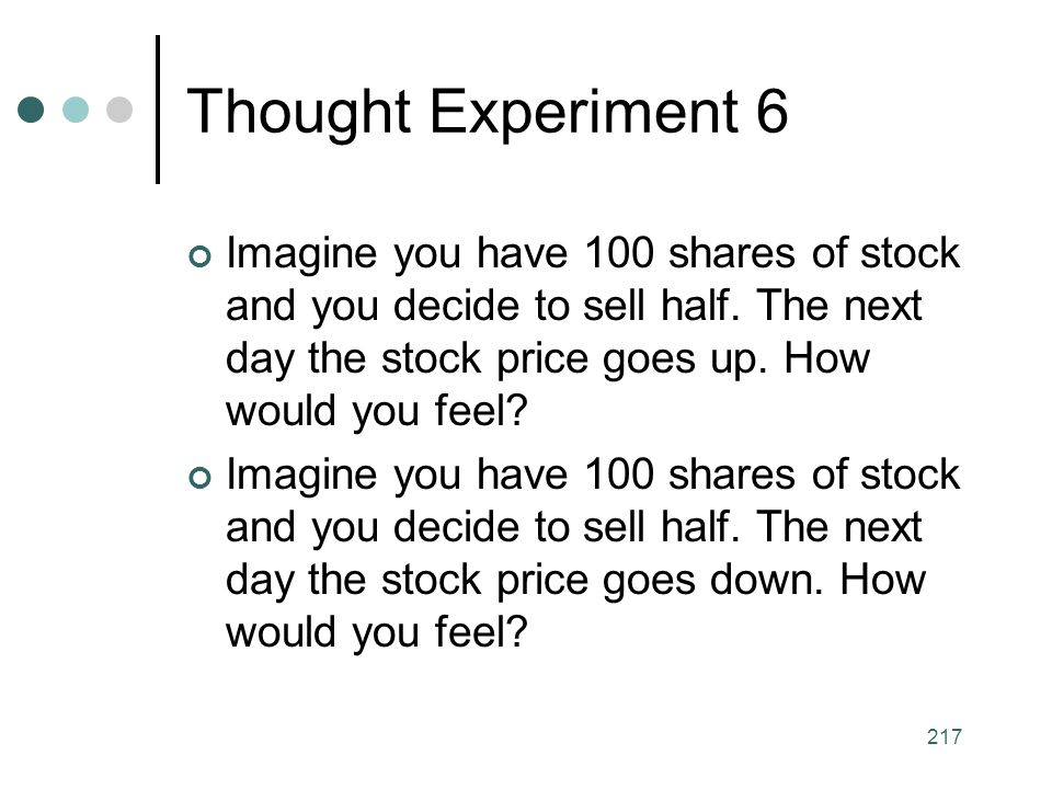 Thought Experiment 6 Imagine you have 100 shares of stock and you decide to sell half. The next day the stock price goes up. How would you feel