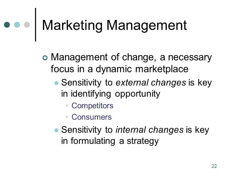 Marketing Management Management of change, a necessary focus in a dynamic marketplace.