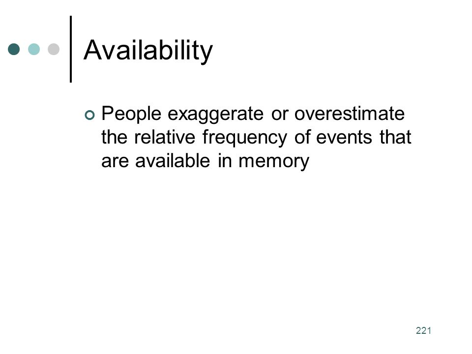 Availability People exaggerate or overestimate the relative frequency of events that are available in memory.