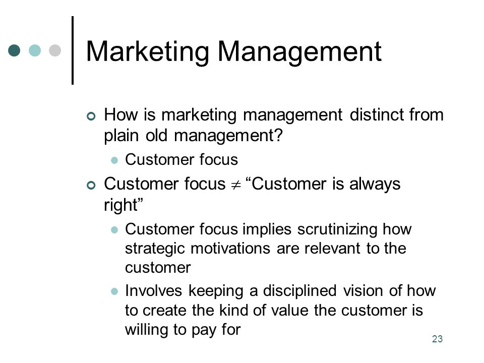 Marketing Management How is marketing management distinct from plain old management Customer focus.