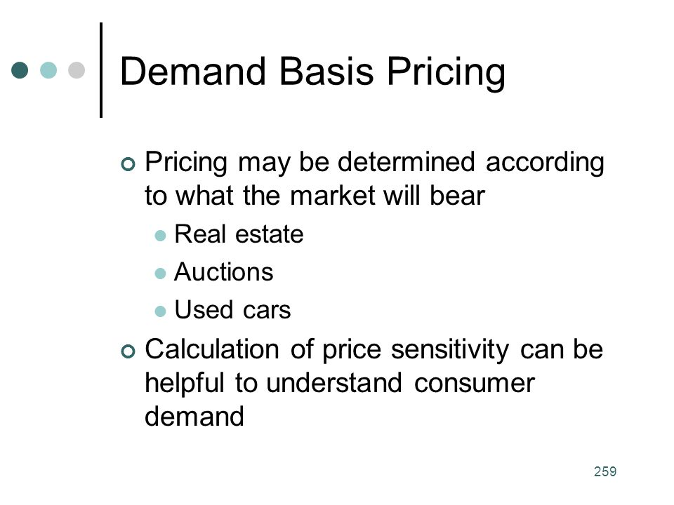 Demand Basis Pricing Pricing may be determined according to what the market will bear. Real estate.