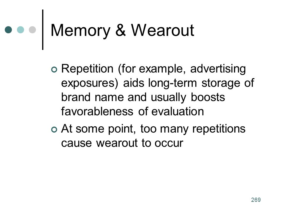 Memory & Wearout Repetition (for example, advertising exposures) aids long-term storage of brand name and usually boosts favorableness of evaluation.