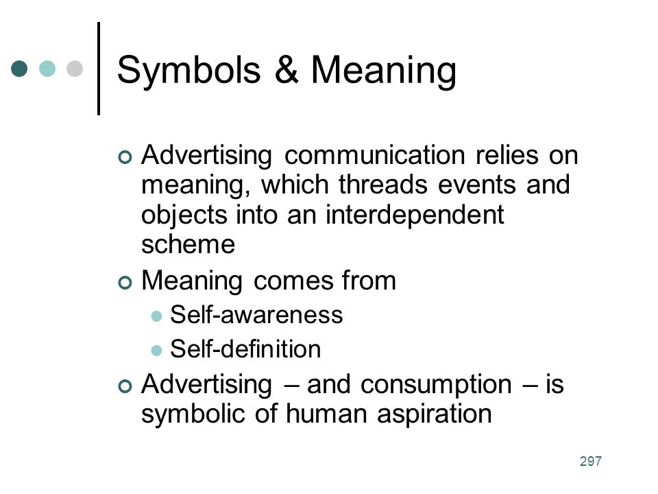 Symbols & Meaning Advertising communication relies on meaning, which threads events and objects into an interdependent scheme.