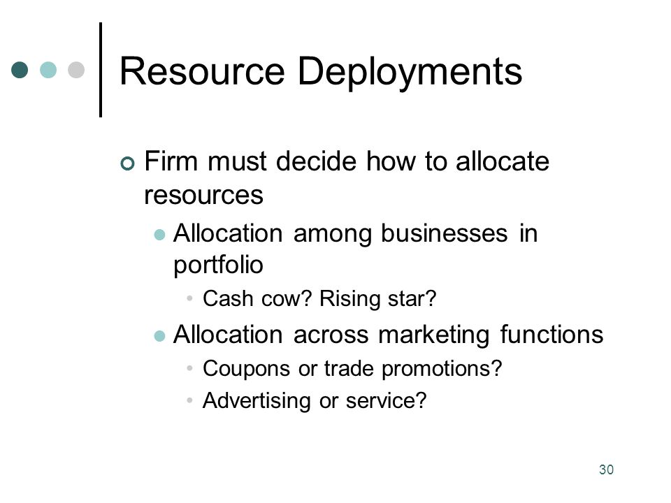 Resource Deployments Firm must decide how to allocate resources