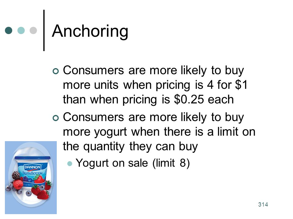Anchoring Consumers are more likely to buy more units when pricing is 4 for $1 than when pricing is $0.25 each.