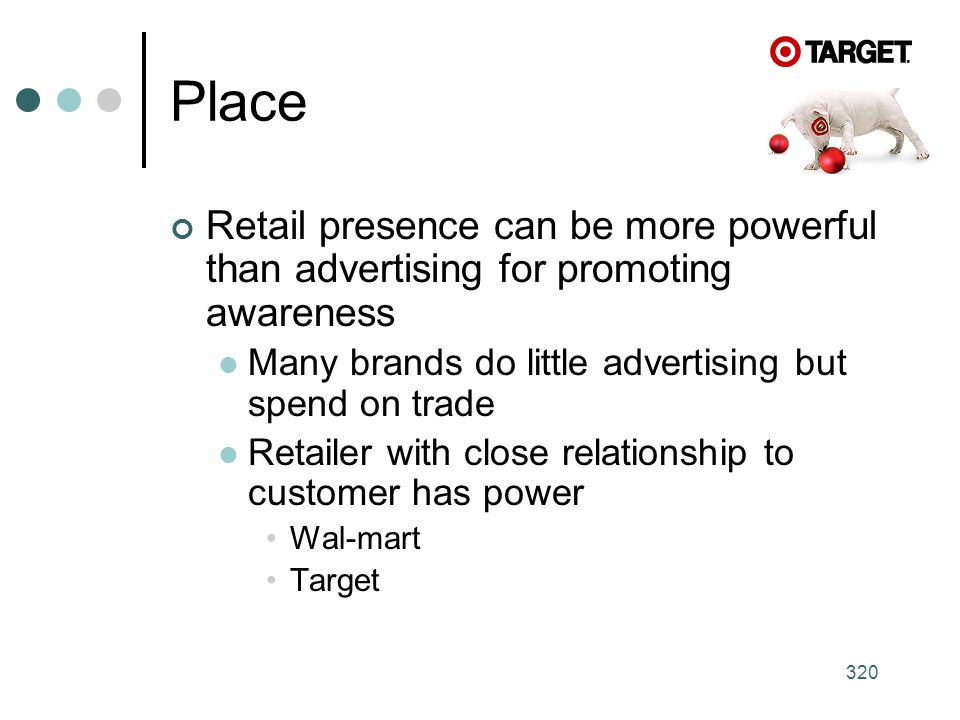 Place Retail presence can be more powerful than advertising for promoting awareness. Many brands do little advertising but spend on trade.