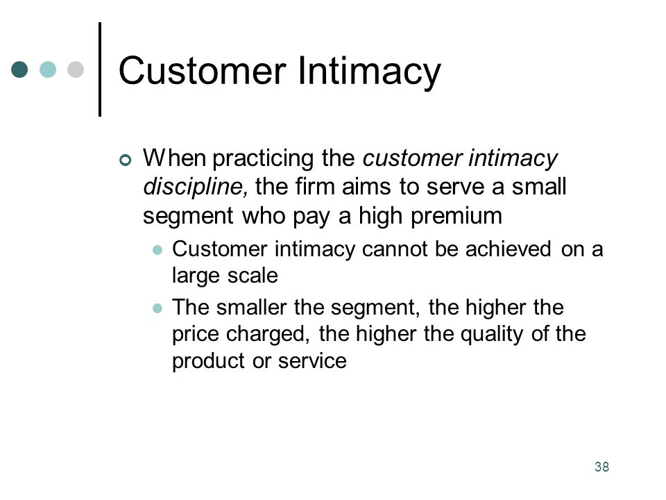 Customer Intimacy When practicing the customer intimacy discipline, the firm aims to serve a small segment who pay a high premium.