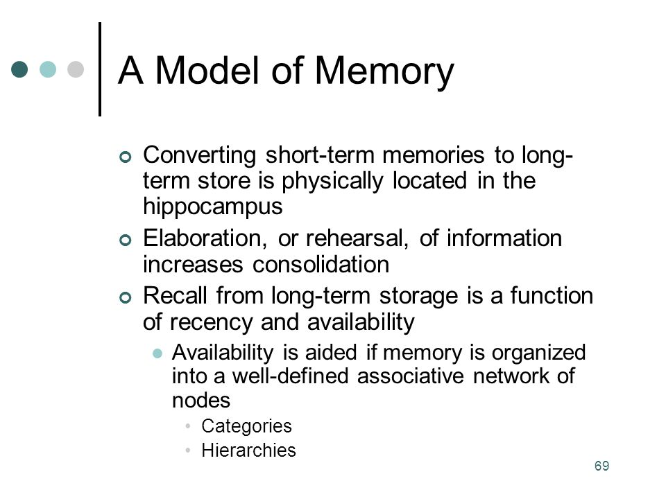 A Model of Memory Converting short-term memories to long-term store is physically located in the hippocampus.