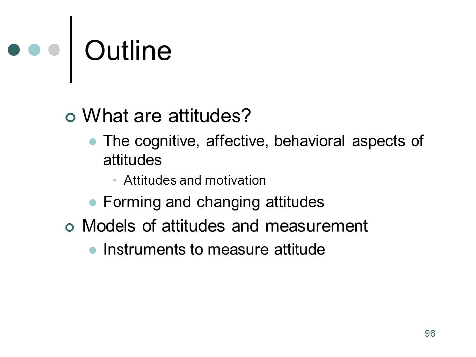 Outline What are attitudes Models of attitudes and measurement
