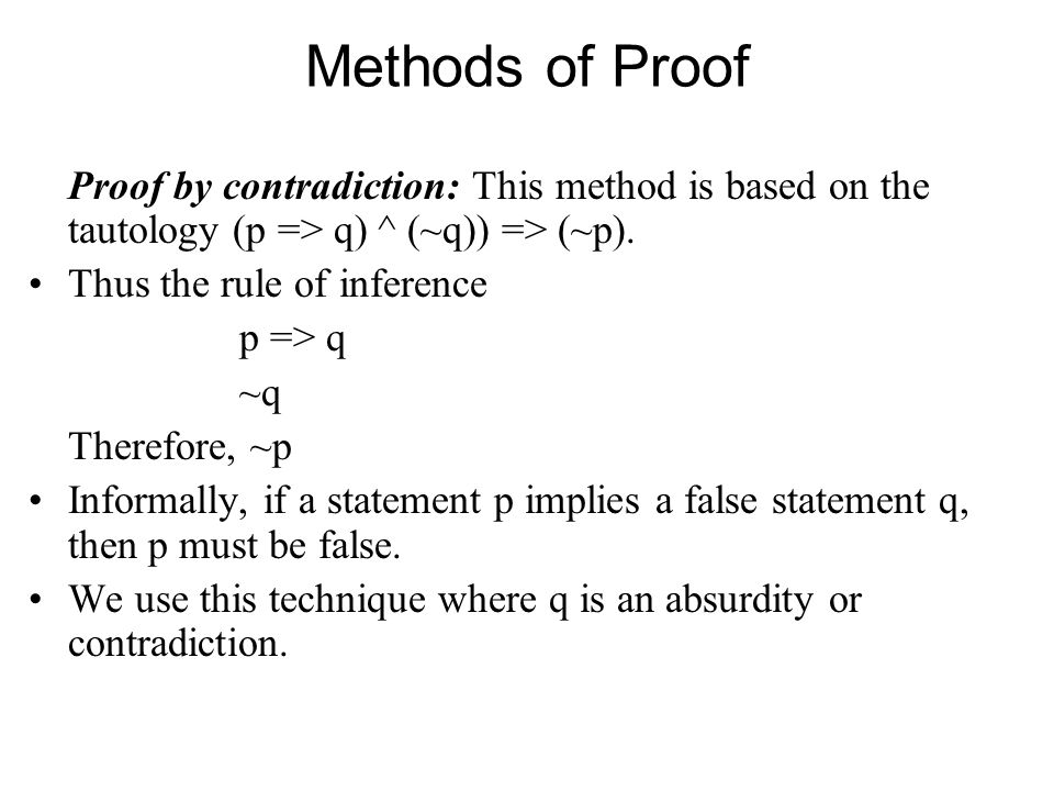 Methods of Proof Proof by contradiction: This method is based on the tautology (p => q) ^ (~q)) => (~p).