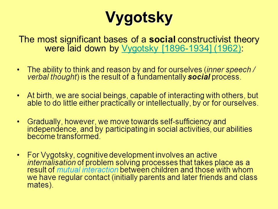 Vygotsky The most significant bases of a social constructivist theory were laid down by Vygotsky [ ] (1962):