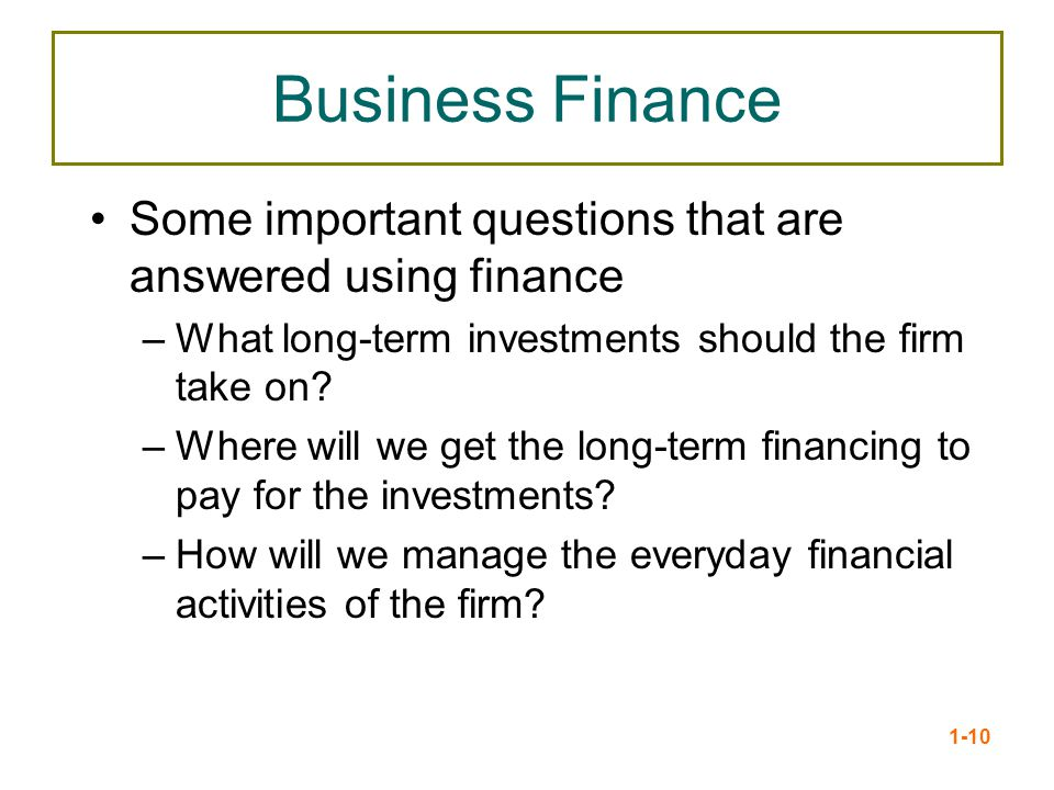 Business Finance Some important questions that are answered using finance. What long-term investments should the firm take on