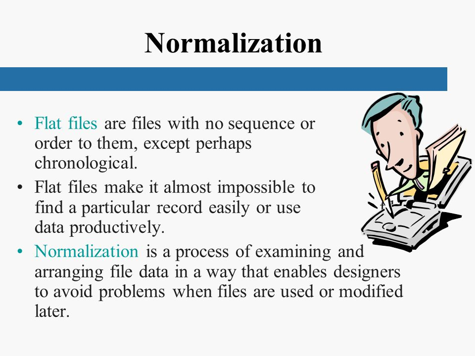 Normalization Flat files are files with no sequence or order to them, except perhaps chronological.