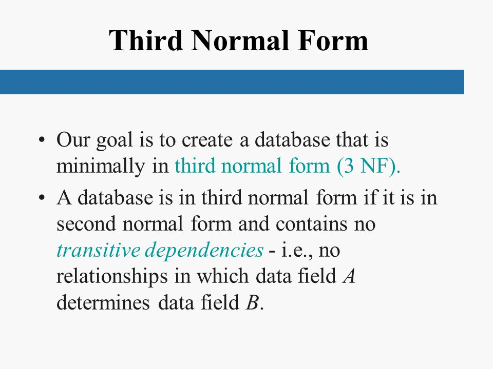 Third Normal Form Our goal is to create a database that is minimally in third normal form (3 NF).