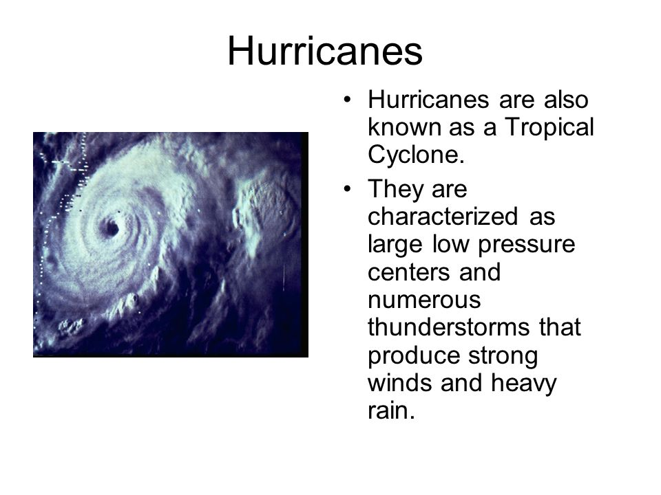 Hurricanes Hurricanes are also known as a Tropical Cyclone.