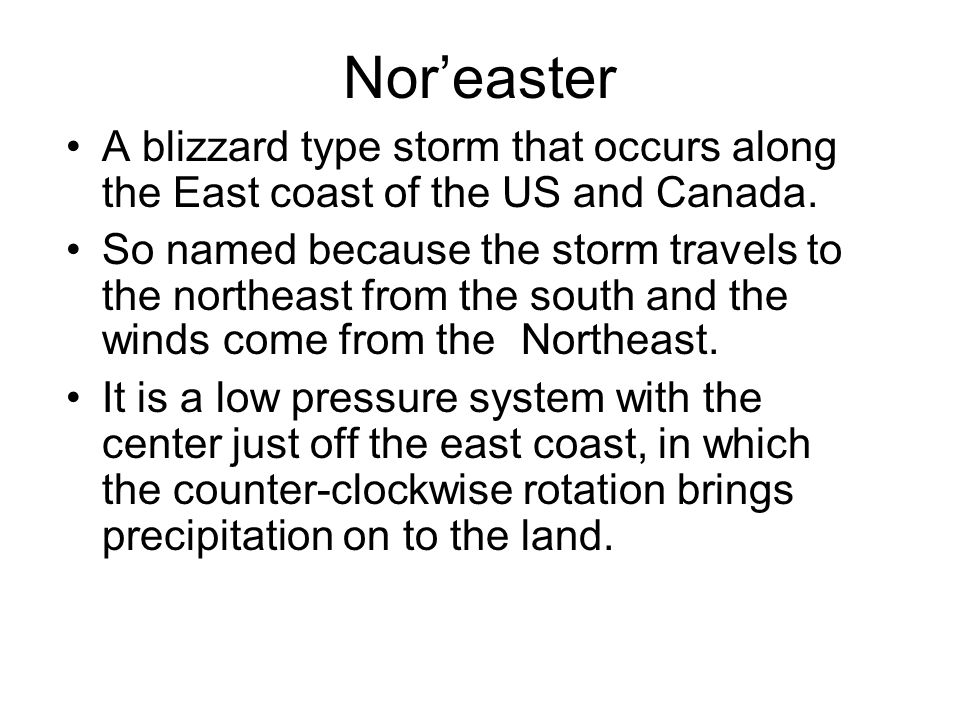 Nor'easter A blizzard type storm that occurs along the East coast of the US and Canada.