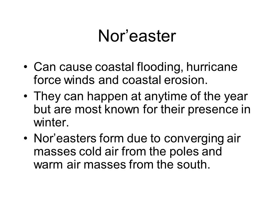Nor'easter Can cause coastal flooding, hurricane force winds and coastal erosion.