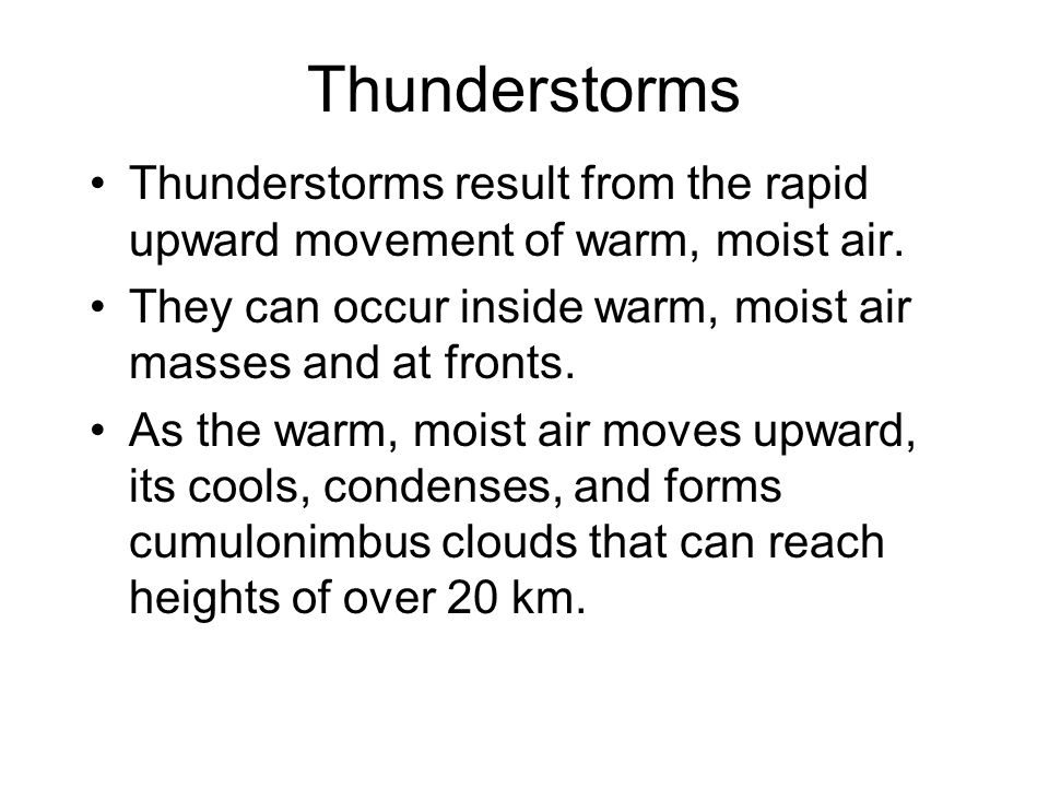 Thunderstorms Thunderstorms result from the rapid upward movement of warm, moist air. They can occur inside warm, moist air masses and at fronts.