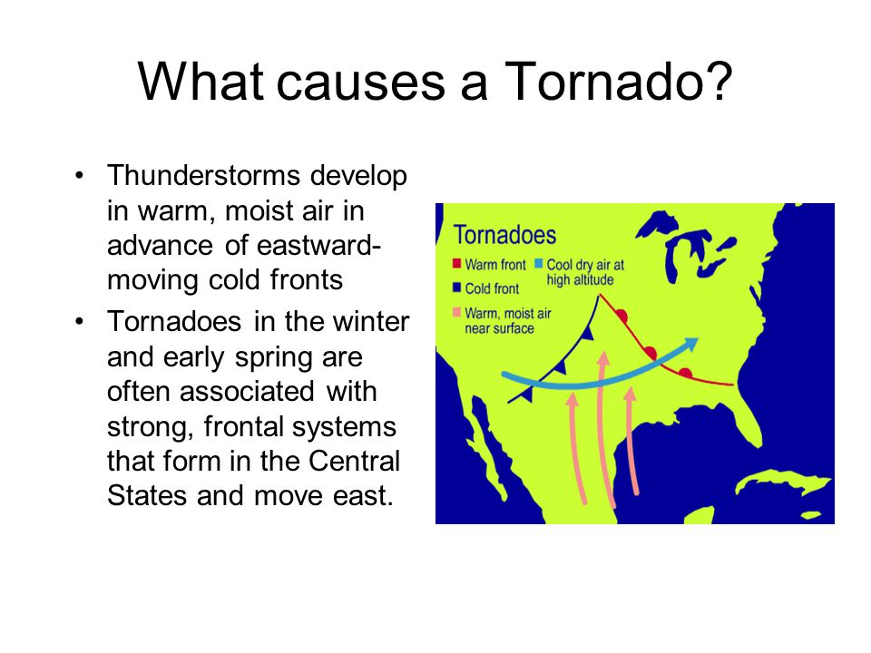 What causes a Tornado Thunderstorms develop in warm, moist air in advance of eastward-moving cold fronts.