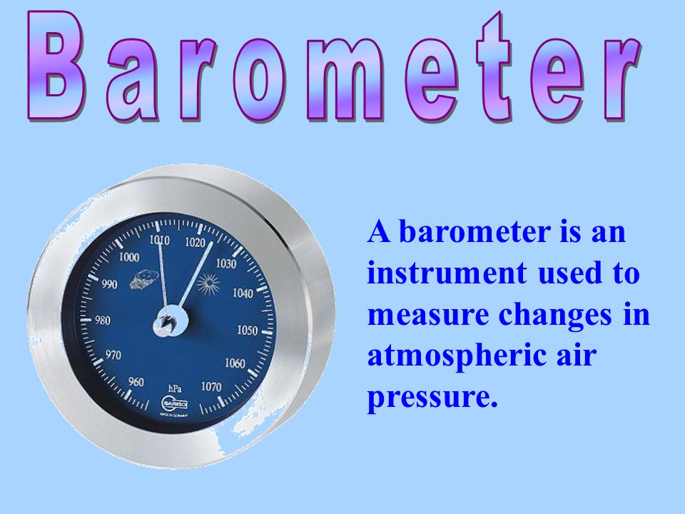 Barometer A barometer is an instrument used to measure changes in atmospheric air pressure.