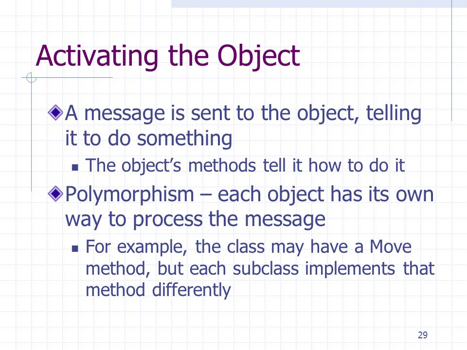 Activating the Object A message is sent to the object, telling it to do something. The object's methods tell it how to do it.