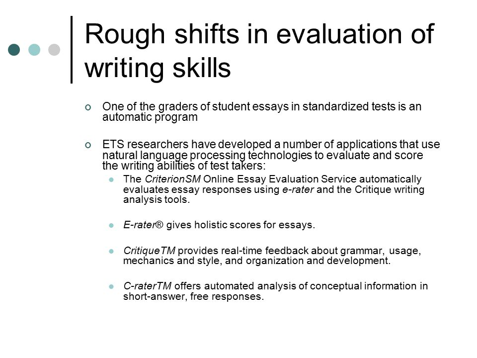 """automated essay evaluation the criterion online writing service Automated essay scoring versus human scoring: a correlational study  the  educational testing service (ets) has used its aes tool """"e-rater"""" to replace one  of  as writing assessment entails evaluation of writing features valued by writing   uses intellimetric to grade writeplacer plus, an online writing placement test."""