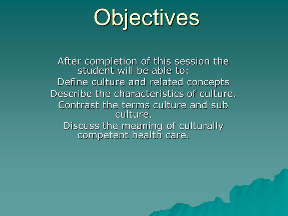 Objectives After completion of this session the student will be able to: Define culture and related concepts.