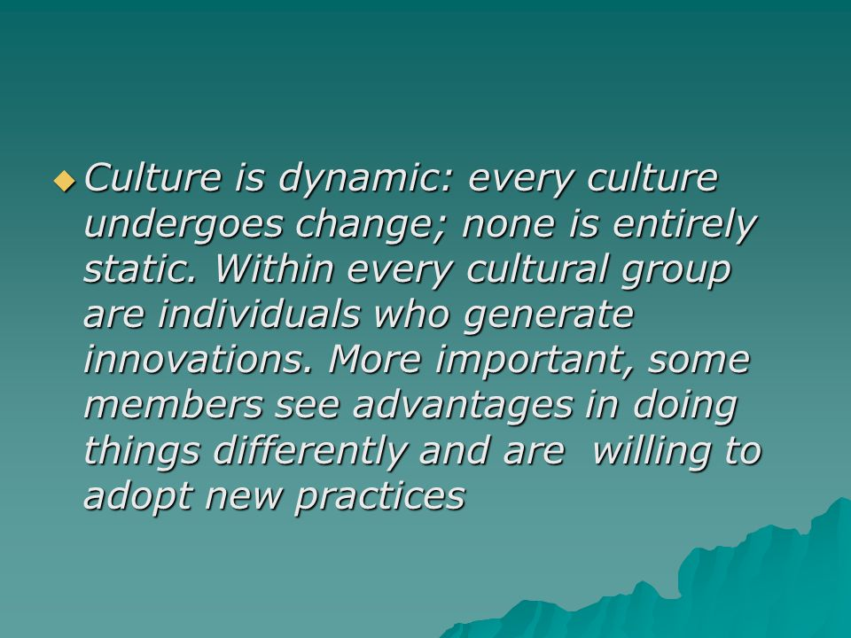Culture is dynamic: every culture undergoes change; none is entirely static.