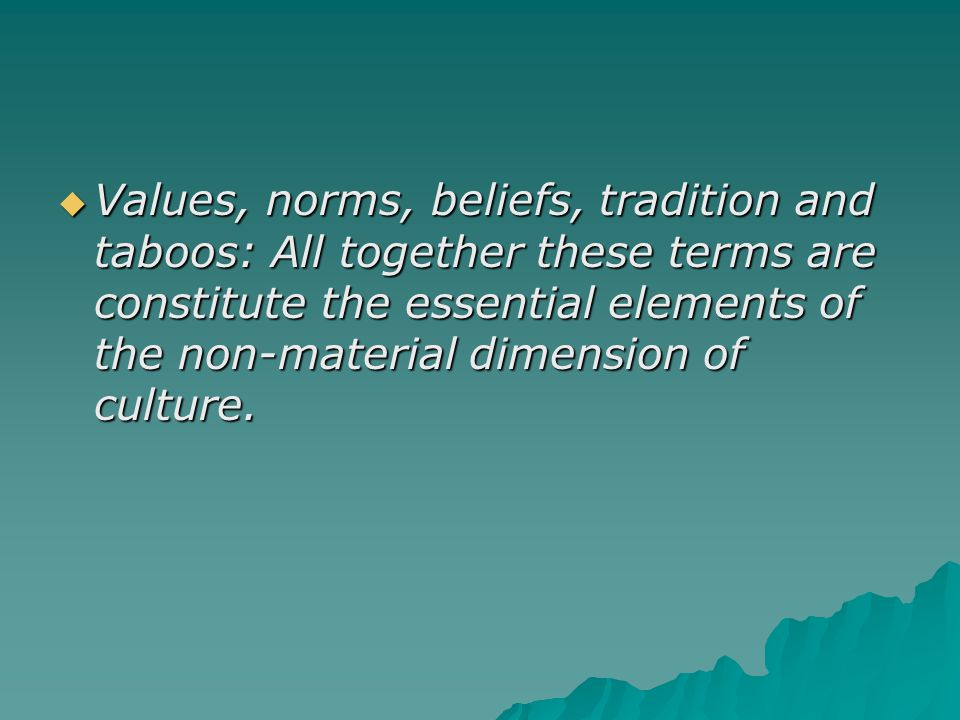 Values, norms, beliefs, tradition and taboos: All together these terms are constitute the essential elements of the non-material dimension of culture.
