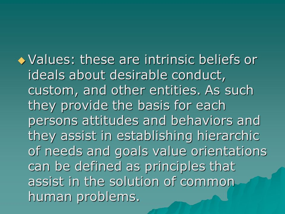 Values: these are intrinsic beliefs or ideals about desirable conduct, custom, and other entities.