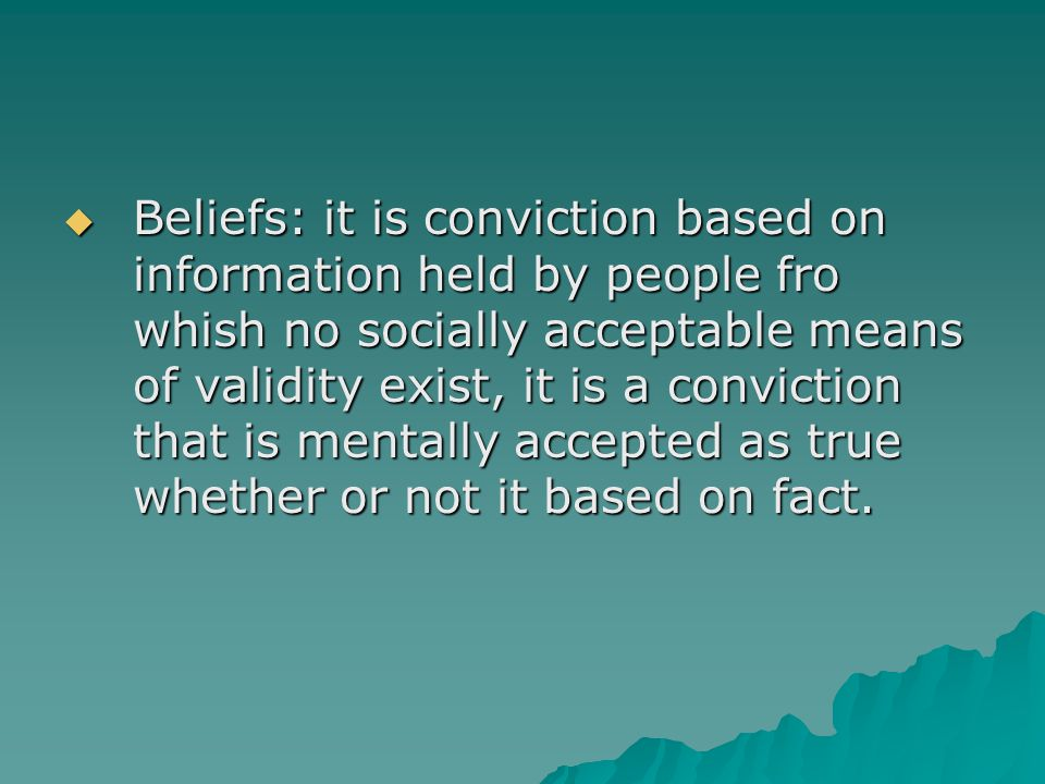 Beliefs: it is conviction based on information held by people fro whish no socially acceptable means of validity exist, it is a conviction that is mentally accepted as true whether or not it based on fact.