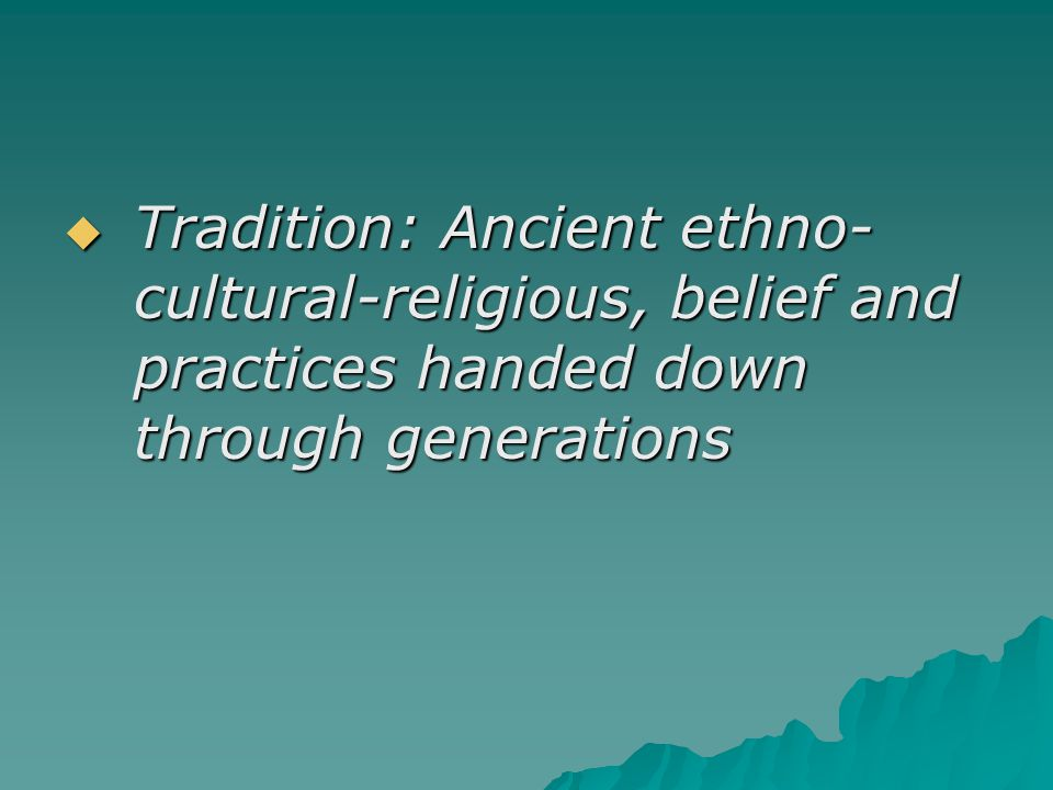 Tradition: Ancient ethno-cultural-religious, belief and practices handed down through generations