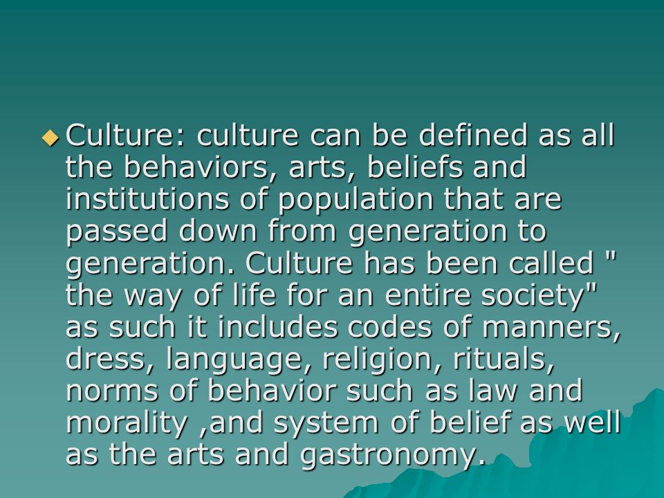 Culture: culture can be defined as all the behaviors, arts, beliefs and institutions of population that are passed down from generation to generation.