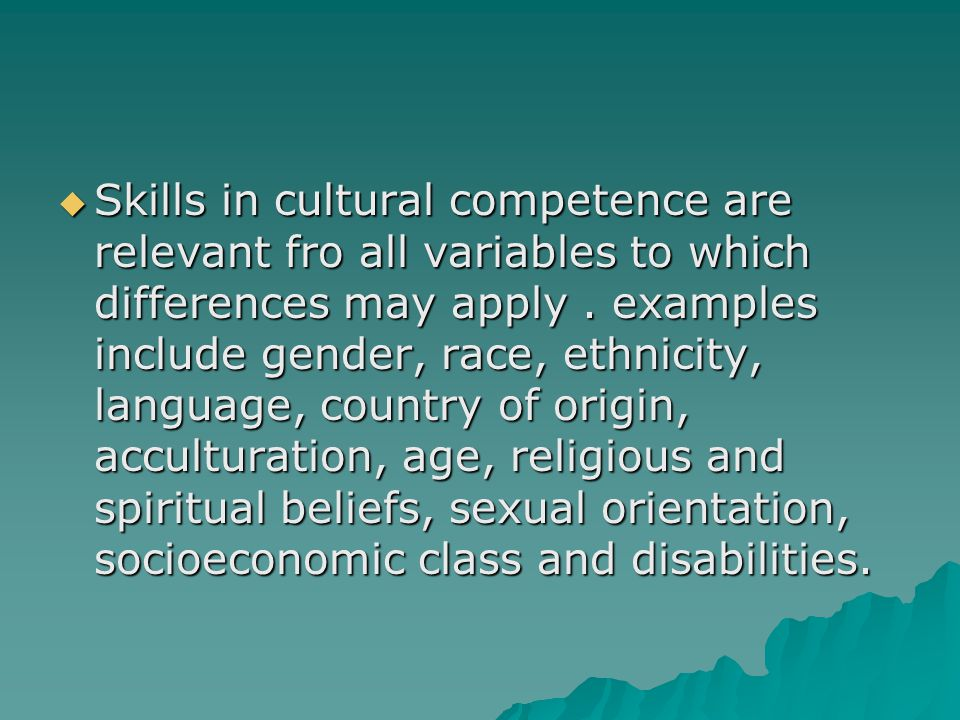 Skills in cultural competence are relevant fro all variables to which differences may apply .