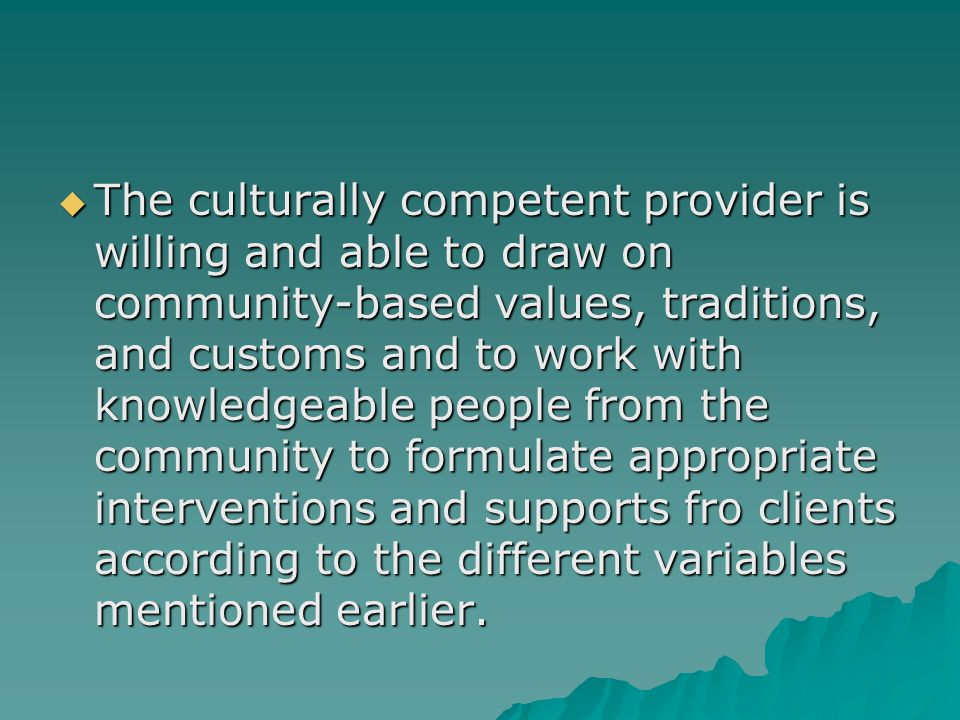 The culturally competent provider is willing and able to draw on community-based values, traditions, and customs and to work with knowledgeable people from the community to formulate appropriate interventions and supports fro clients according to the different variables mentioned earlier.