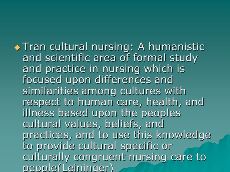 Tran cultural nursing: A humanistic and scientific area of formal study and practice in nursing which is focused upon differences and similarities among cultures with respect to human care, health, and illness based upon the peoples cultural values, beliefs, and practices, and to use this knowledge to provide cultural specific or culturally congruent nursing care to people(Leininger)