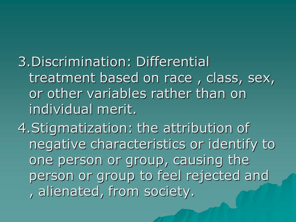 3.Discrimination: Differential treatment based on race , class, sex, or other variables rather than on individual merit.